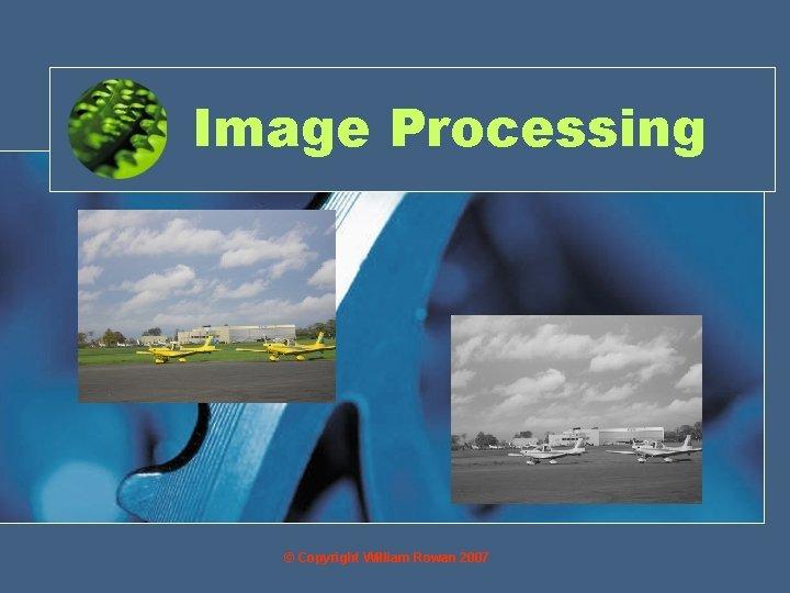 Image Processing © Copyright William Rowan 2007