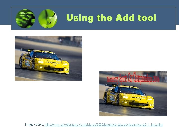 Using the Add tool Image source: http: //www. corvetteracing. com/pictures/2006/lagunaseca/pages/lagunaseca 011_jpg. shtml