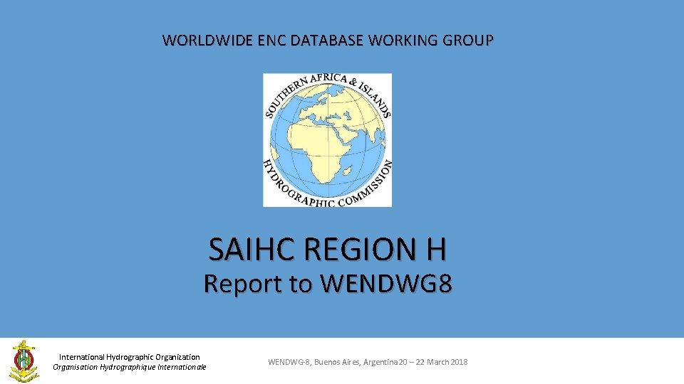 WORLDWIDE ENC DATABASE WORKING GROUP SAIHC REGION H Report to WENDWG 8 International Hydrographic