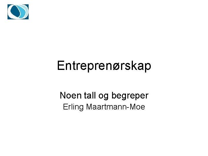 Entreprenørskap Noen tall og begreper Erling Maartmann-Moe