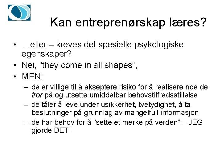 """Kan entreprenørskap læres? • …eller – kreves det spesielle psykologiske egenskaper? • Nei, """"they"""