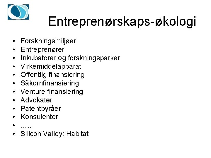 Entreprenørskaps-økologi • • • Forskningsmiljøer Entreprenører Inkubatorer og forskningsparker Virkemiddelapparat Offentlig finansiering Såkornfinansiering Venture