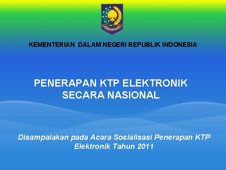 KEMENTERIAN DALAM NEGERI REPUBLIK INDONESIA PENERAPAN KTP ELEKTRONIK SECARA NASIONAL Disampaiakan pada Acara Sosialisasi