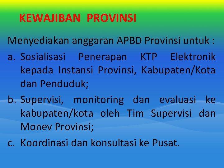 KEWAJIBAN PROVINSI Menyediakan anggaran APBD Provinsi untuk : a. Sosialisasi Penerapan KTP Elektronik kepada