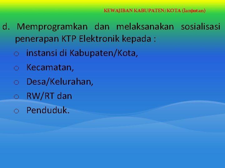KEWAJIBAN KABUPATEN/KOTA (lanjutan) d. Memprogramkan dan melaksanakan sosialisasi penerapan KTP Elektronik kepada : o