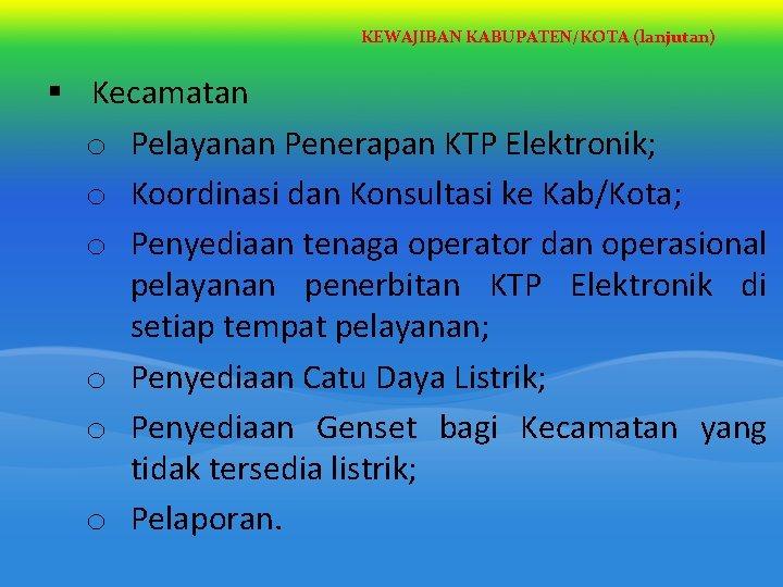 KEWAJIBAN KABUPATEN/KOTA (lanjutan) § Kecamatan o Pelayanan Penerapan KTP Elektronik; o Koordinasi dan Konsultasi