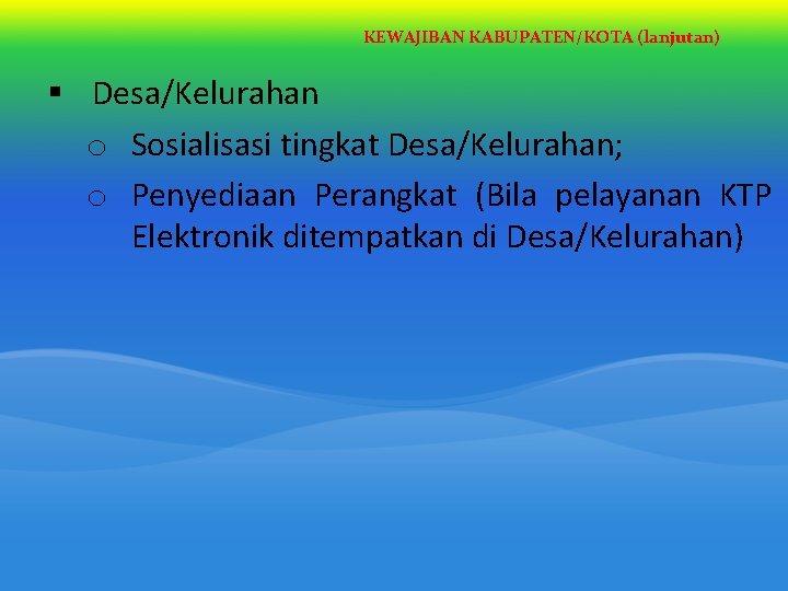 KEWAJIBAN KABUPATEN/KOTA (lanjutan) § Desa/Kelurahan o Sosialisasi tingkat Desa/Kelurahan; o Penyediaan Perangkat (Bila pelayanan