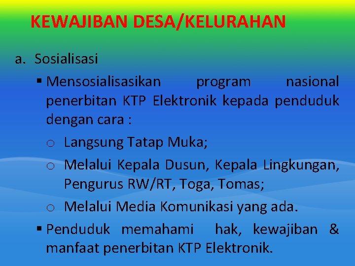 KEWAJIBAN DESA/KELURAHAN a. Sosialisasi § Mensosialisasikan program nasional penerbitan KTP Elektronik kepada penduduk dengan