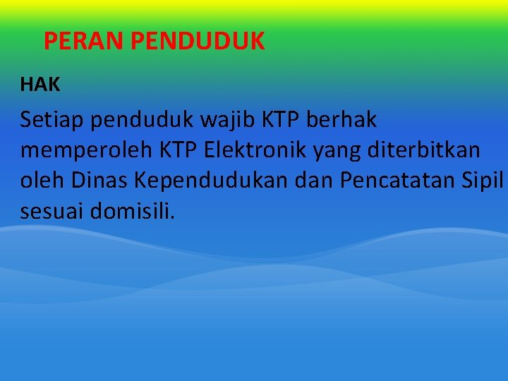 PERAN PENDUDUK HAK Setiap penduduk wajib KTP berhak memperoleh KTP Elektronik yang diterbitkan oleh