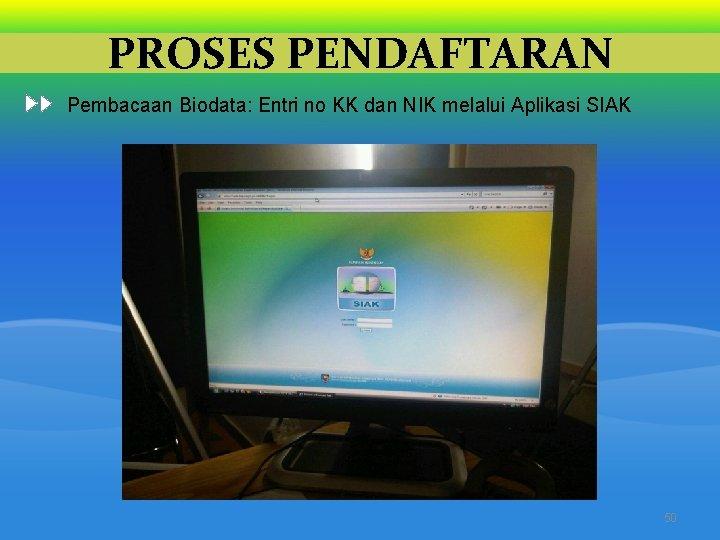 PROSES PENDAFTARAN Pembacaan Biodata: Entri no KK dan NIK melalui Aplikasi SIAK 50