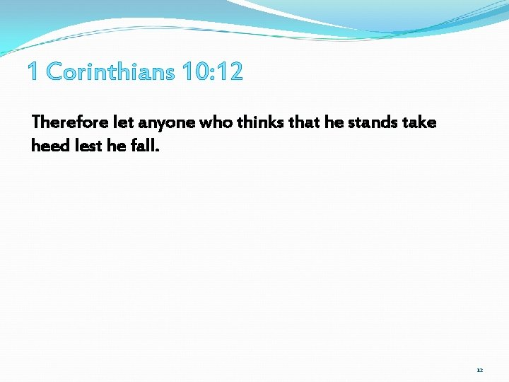 1 Corinthians 10: 12 Therefore let anyone who thinks that he stands take heed