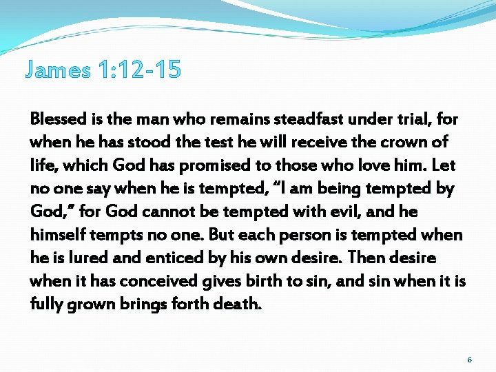 James 1: 12 -15 Blessed is the man who remains steadfast under trial, for