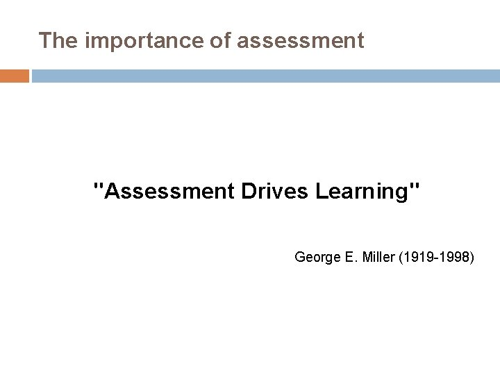 """The importance of assessment """"Assessment Drives Learning"""" George E. Miller (1919 -1998)"""