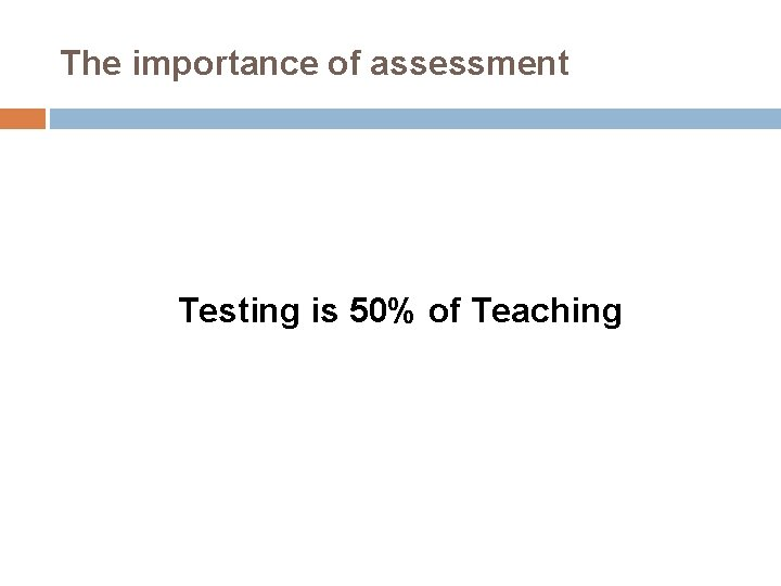 The importance of assessment Testing is 50% of Teaching
