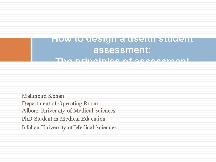 How to design a useful student assessment: The principles of assessment Mahmoud Kohan Department