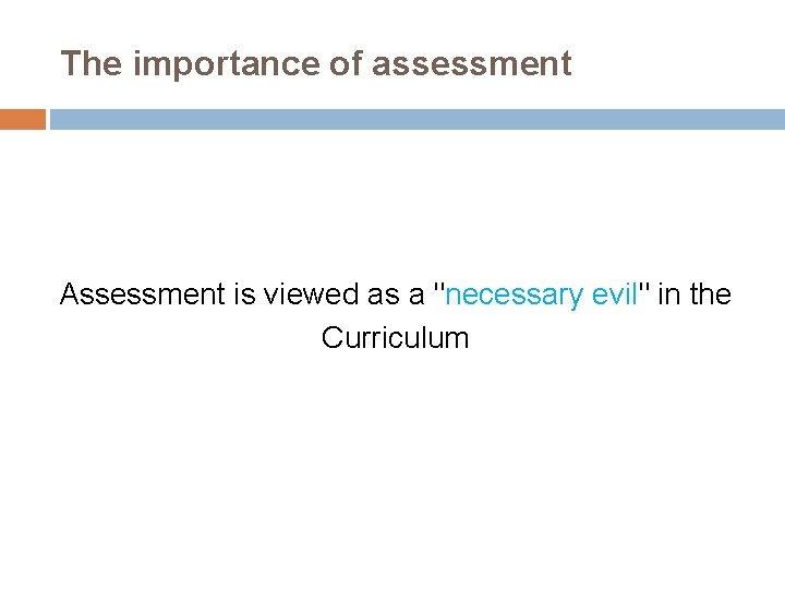 """The importance of assessment Assessment is viewed as a """"necessary evil"""" in the Curriculum"""