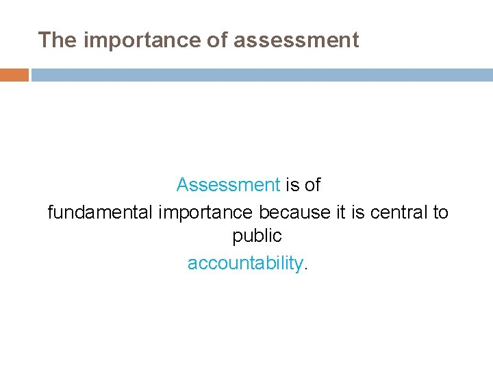 The importance of assessment Assessment is of fundamental importance because it is central to