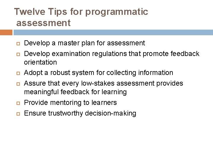 Twelve Tips for programmatic assessment Develop a master plan for assessment Develop examination regulations