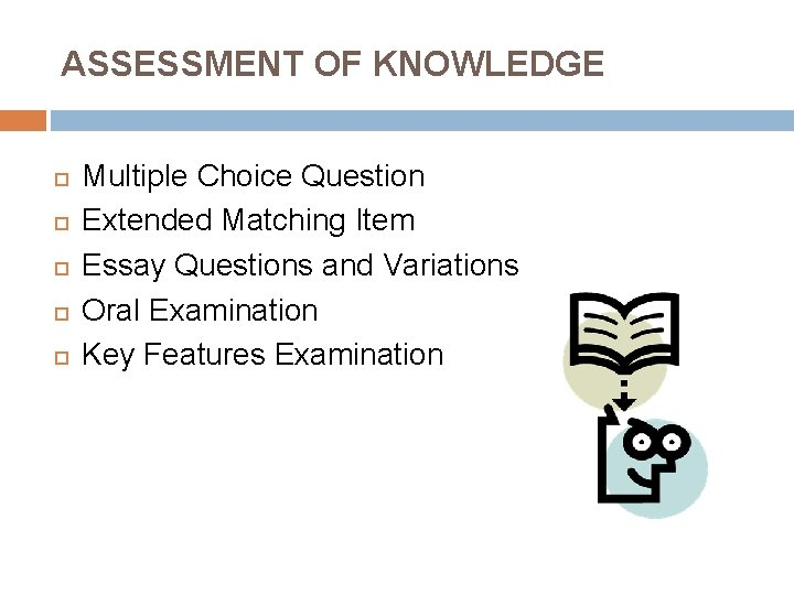 ASSESSMENT OF KNOWLEDGE Multiple Choice Question Extended Matching Item Essay Questions and Variations Oral