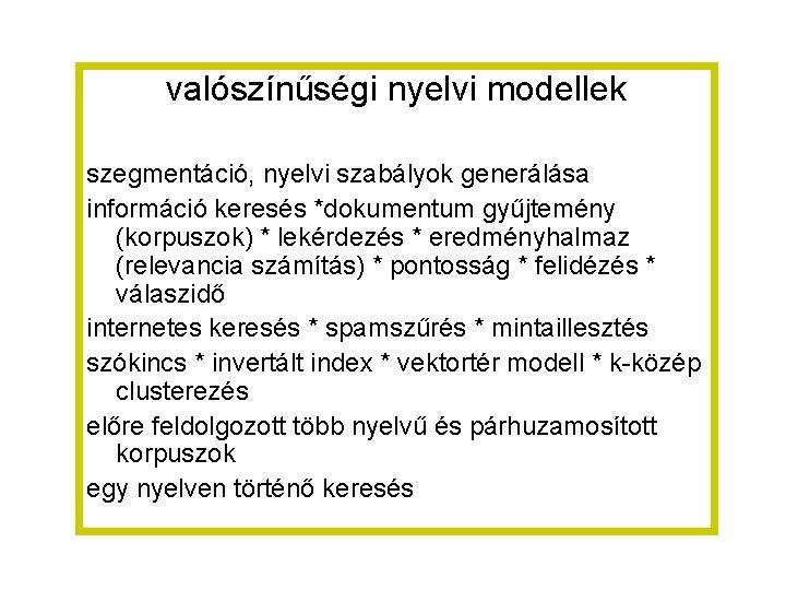 valószínűségi nyelvi modellek szegmentáció, nyelvi szabályok generálása információ keresés *dokumentum gyűjtemény (korpuszok) * lekérdezés