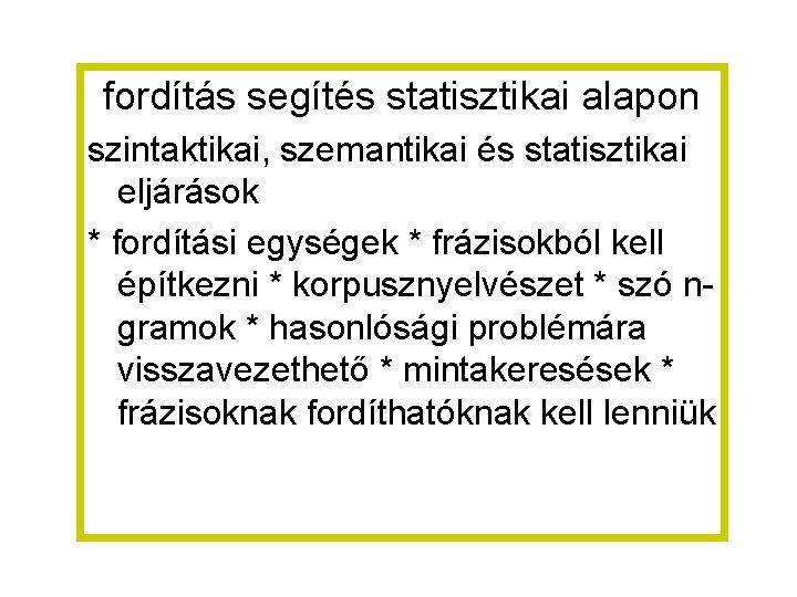 fordítás segítés statisztikai alapon szintaktikai, szemantikai és statisztikai eljárások * fordítási egységek * frázisokból
