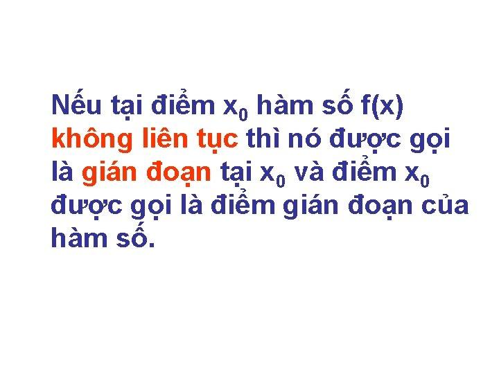 Nếu tại điểm x 0 hàm số f(x) không liên tục thì nó được