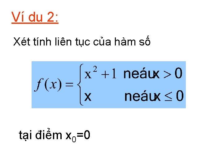 Ví dụ 2: Xét tính liên tục của hàm số tại điểm x 0=0