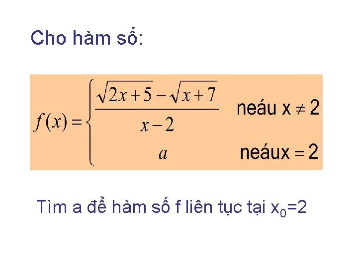 Cho hàm số: Tìm a để hàm số f liên tục tại x 0=2
