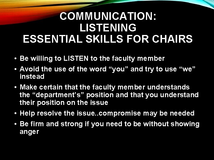 COMMUNICATION: LISTENING ESSENTIAL SKILLS FOR CHAIRS • Be willing to LISTEN to the faculty