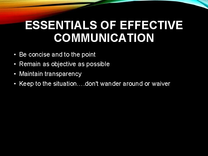 ESSENTIALS OF EFFECTIVE COMMUNICATION • Be concise and to the point • Remain as