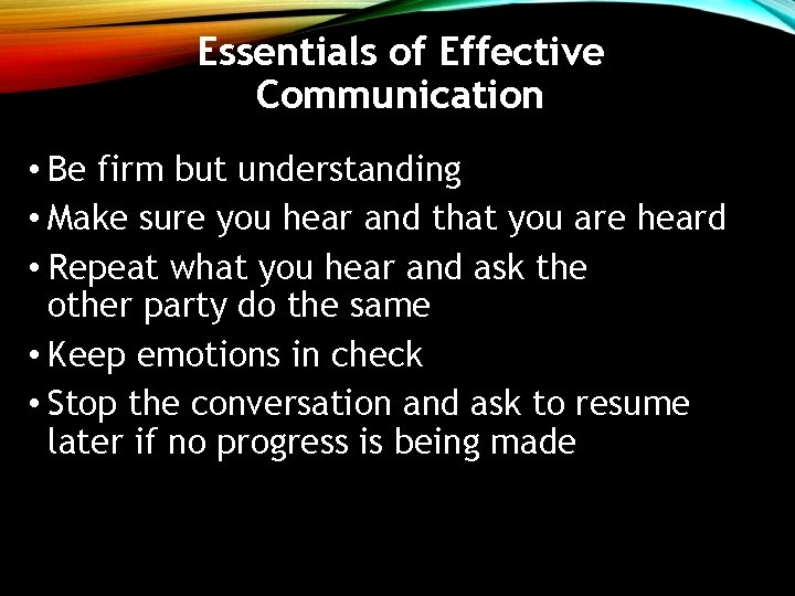 Essentials of Effective Communication • Be firm but understanding • Make sure you hear