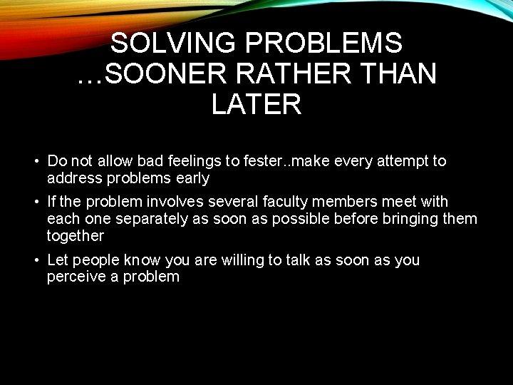 SOLVING PROBLEMS …SOONER RATHER THAN LATER • Do not allow bad feelings to fester.