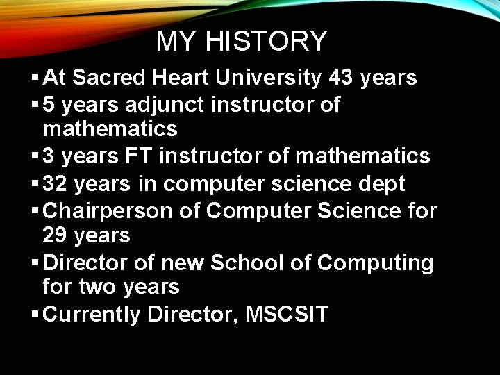 MY HISTORY § At Sacred Heart University 43 years § 5 years adjunct instructor
