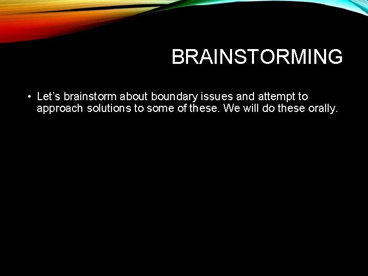 BRAINSTORMING • Let's brainstorm about boundary issues and attempt to approach solutions to some