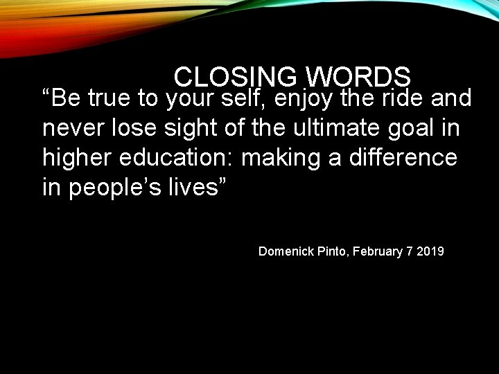 """CLOSING WORDS """"Be true to your self, enjoy the ride and never lose sight"""