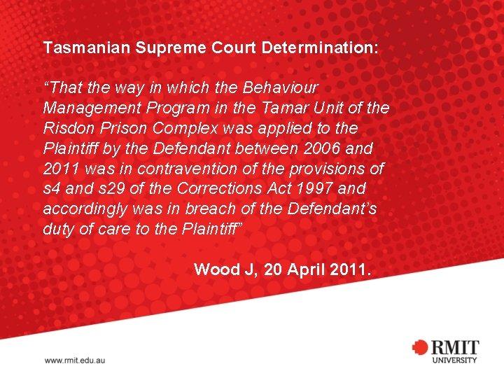 "Tasmanian Supreme Court Determination: ""That the way in which the Behaviour Management Program in"