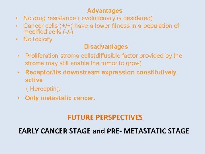 • • • Advantages No drug resistance ( evolutionary is desidered) Cancer cells