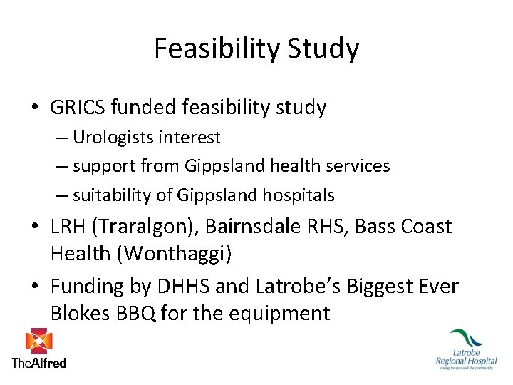 Feasibility Study • GRICS funded feasibility study – Urologists interest – support from Gippsland