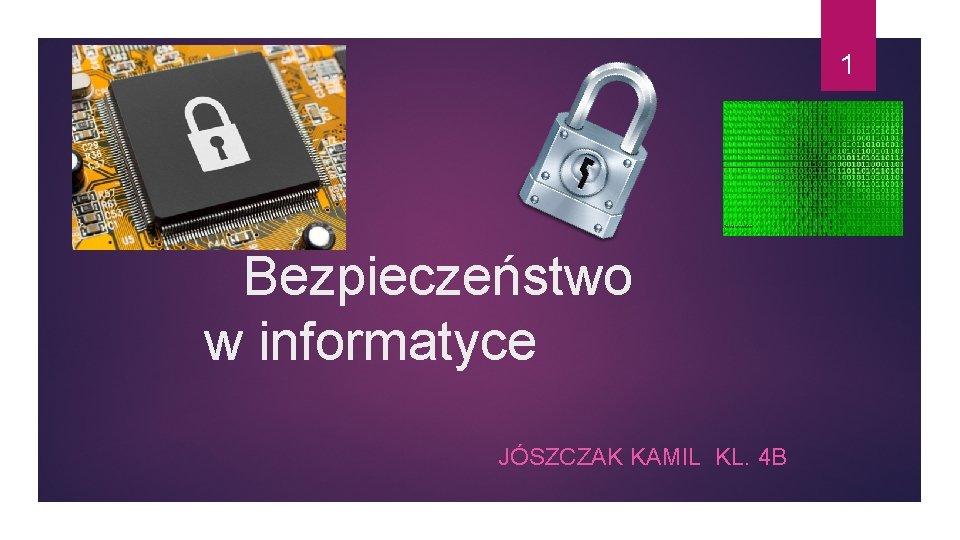 1 Bezpieczeństwo w informatyce JÓSZCZAK KAMIL KL. 4 B