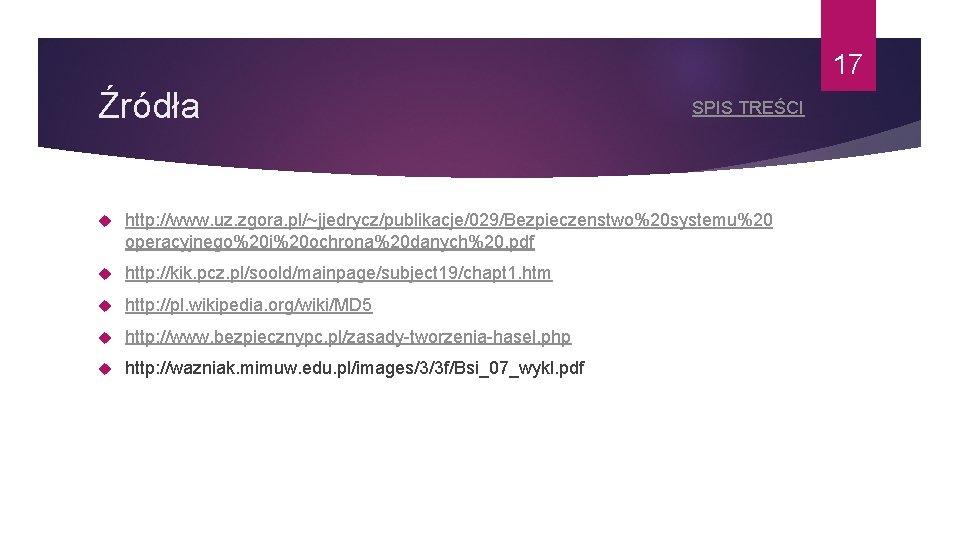 17 Źródła SPIS TREŚCI http: //www. uz. zgora. pl/~jjedrycz/publikacje/029/Bezpieczenstwo%20 systemu%20 operacyjnego%20 i%20 ochrona%20 danych%20.