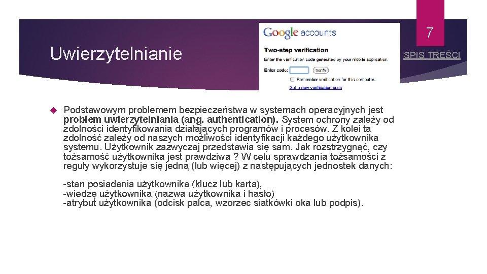 7 Uwierzytelnianie Podstawowym problemem bezpieczeństwa w systemach operacyjnych jest problem uwierzytelniania (ang. authentication). System