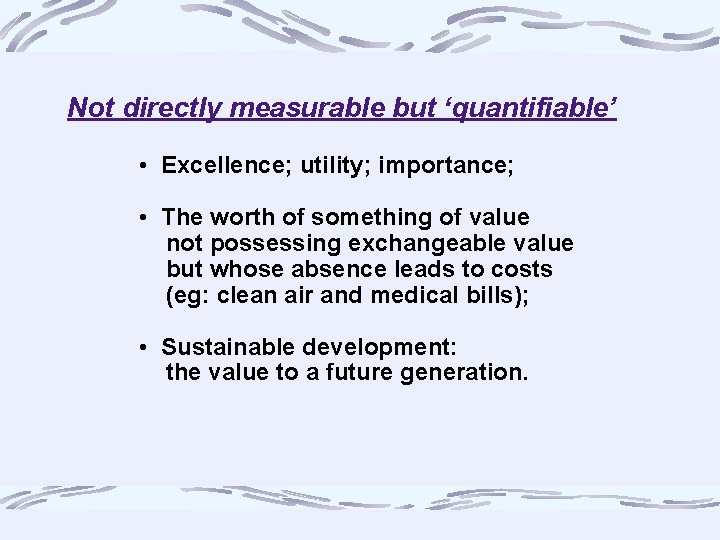Not directly measurable but 'quantifiable' • Excellence; utility; importance; • The worth of something