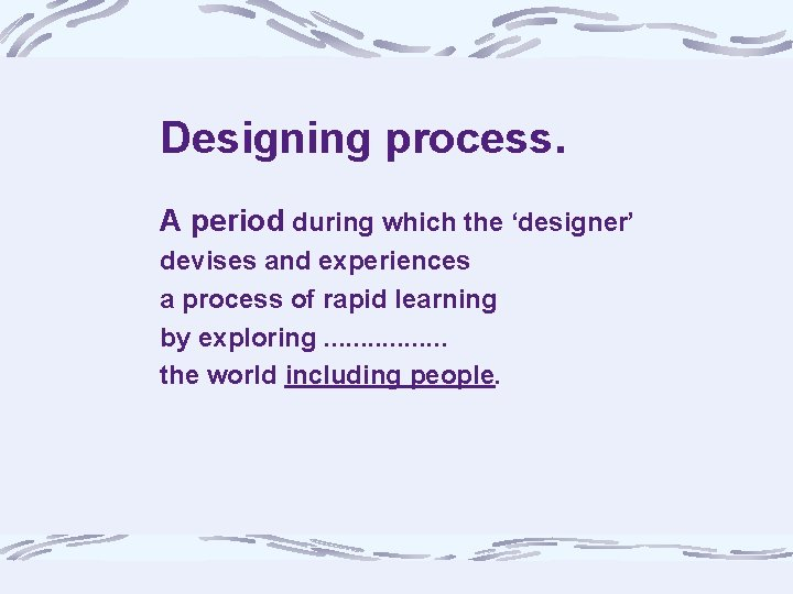 Designing process. A period during which the 'designer' devises and experiences a process of