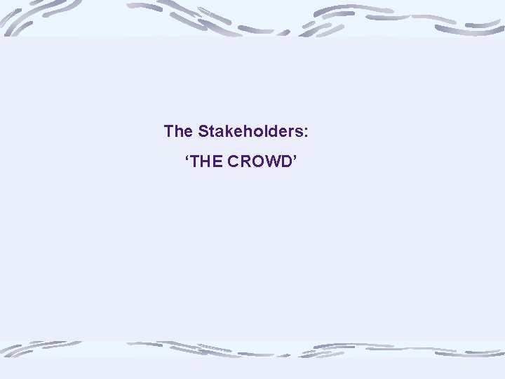 The Stakeholders: 'THE CROWD'