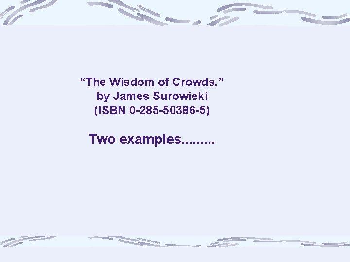 """""""The Wisdom of Crowds. """" by James Surowieki (ISBN 0 -285 -50386 -5) Two"""