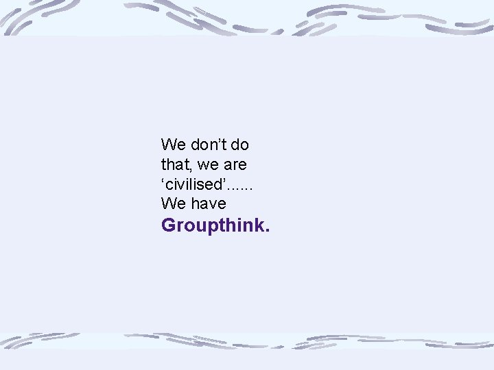 We don't do that, we are 'civilised'. . . We have Groupthink.