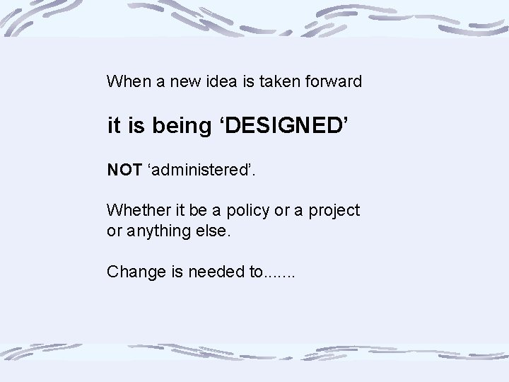When a new idea is taken forward it is being 'DESIGNED' NOT 'administered'. Whether
