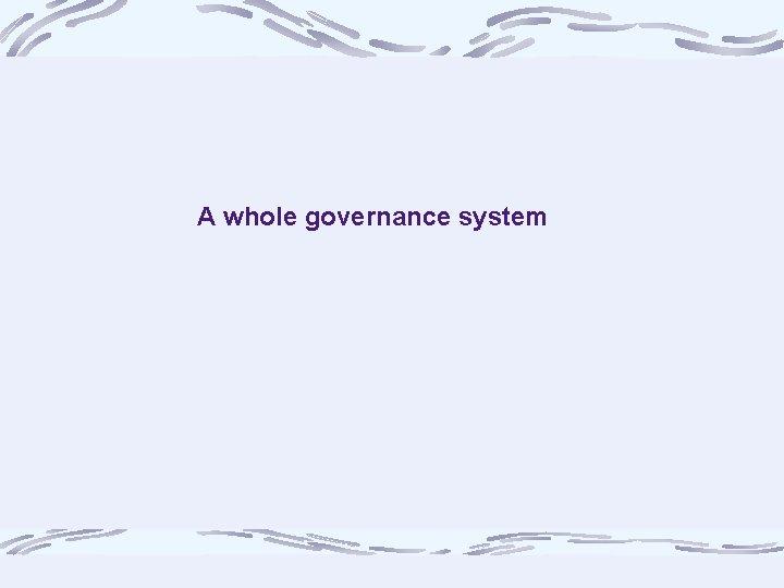 A whole governance system