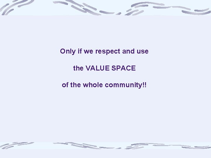 Only if we respect and use the VALUE SPACE of the whole community!!