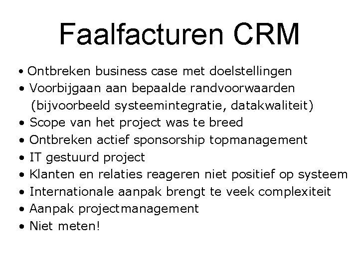 Faalfacturen CRM • Ontbreken business case met doelstellingen • Voorbijgaan bepaalde randvoorwaarden (bijvoorbeeld systeemintegratie,
